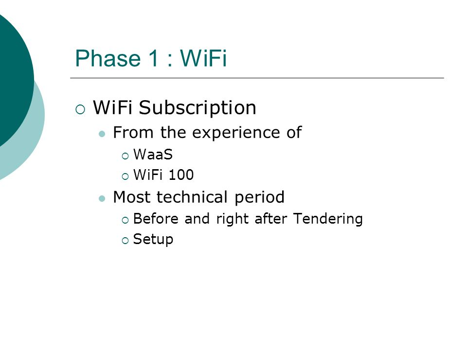 Phase 1 : WiFi  WiFi Subscription From the experience of  WaaS  WiFi 100 Most technical period  Before and right after Tendering  Setup
