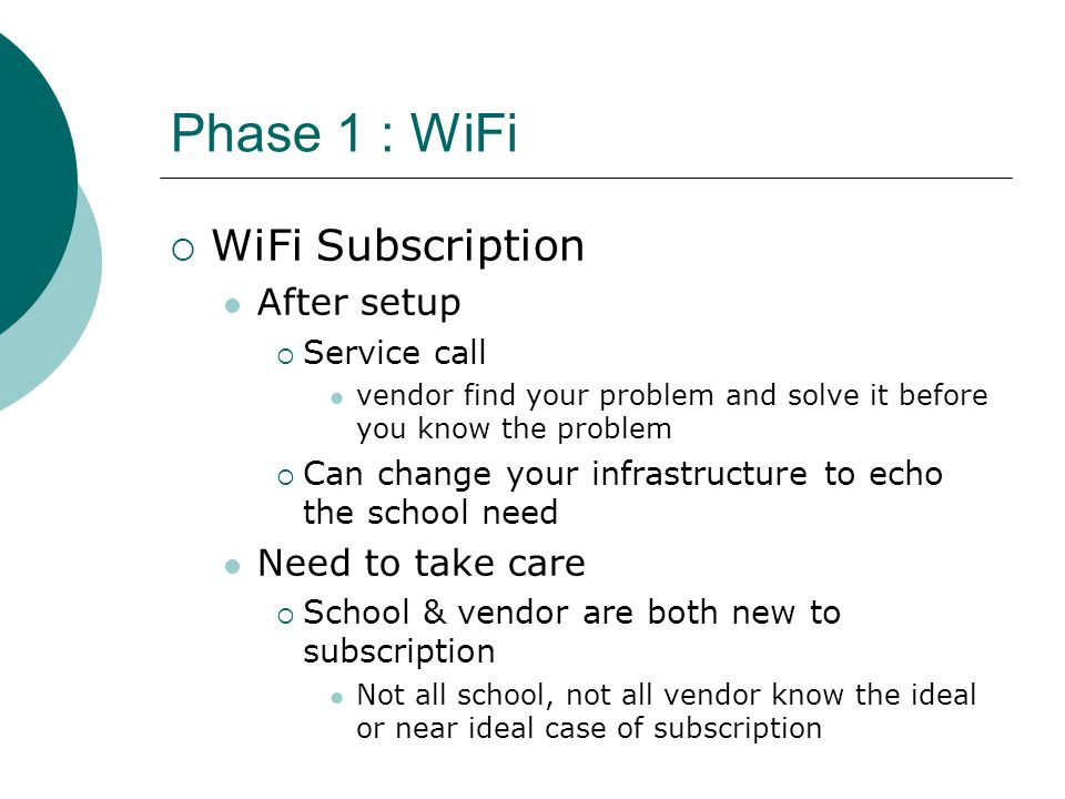Phase 1 : WiFi  WiFi Subscription After setup  Service call vendor find your problem and solve it before you know the problem  Can change your infrastructure to echo the school need Need to take care  School & vendor are both new to subscription Not all school, not all vendor know the ideal or near ideal case of subscription