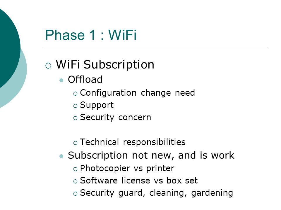 Phase 1 : WiFi  WiFi Subscription Offload  Configuration change need  Support  Security concern  Technical responsibilities Subscription not new, and is work  Photocopier vs printer  Software license vs box set  Security guard, cleaning, gardening