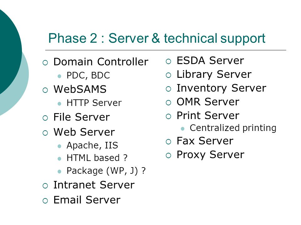 Phase 2 : Server & technical support  Domain Controller PDC, BDC  WebSAMS HTTP Server  File Server  Web Server Apache, IIS HTML based .