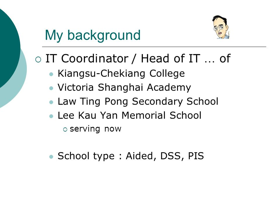 My background  IT Coordinator / Head of IT … of Kiangsu-Chekiang College Victoria Shanghai Academy Law Ting Pong Secondary School Lee Kau Yan Memorial School  serving now School type : Aided, DSS, PIS