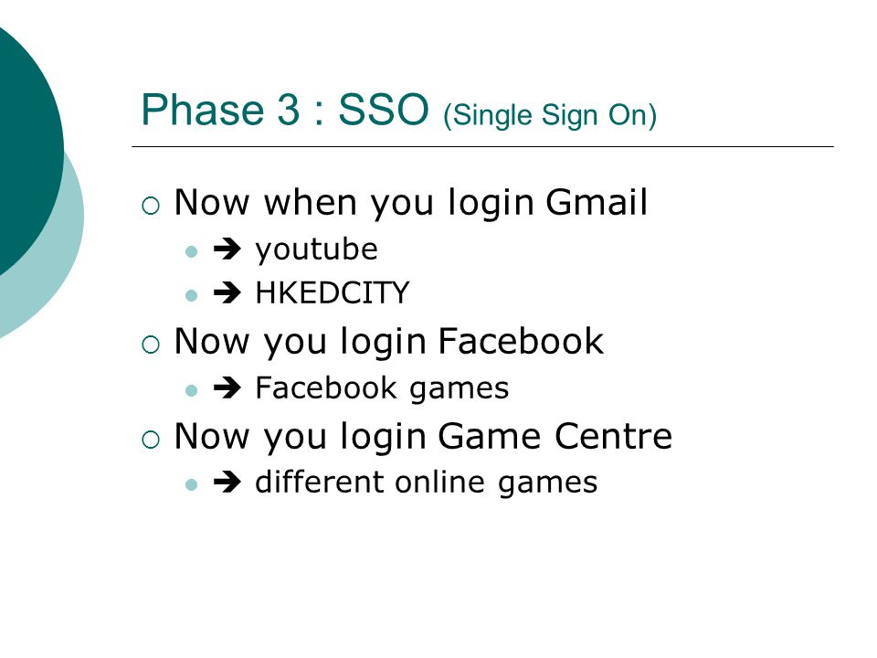 Phase 3 : SSO (Single Sign On)  Now when you login Gmail  youtube  HKEDCITY  Now you login Facebook  Facebook games  Now you login Game Centre  different online games