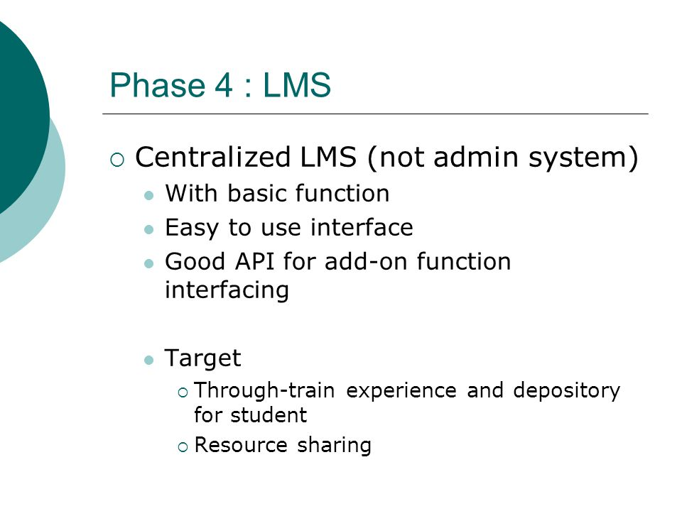 Phase 4 : LMS  Centralized LMS (not admin system) With basic function Easy to use interface Good API for add-on function interfacing Target  Through-train experience and depository for student  Resource sharing