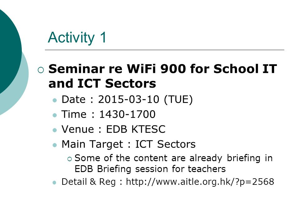 Activity 1  Seminar re WiFi 900 for School IT and ICT Sectors Date : 2015-03-10 (TUE) Time : 1430-1700 Venue : EDB KTESC Main Target : ICT Sectors  Some of the content are already briefing in EDB Briefing session for teachers Detail & Reg : http://www.aitle.org.hk/?p=2568