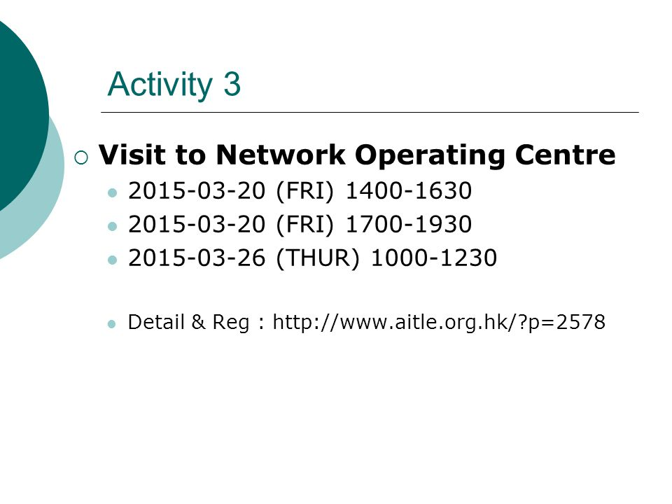 Activity 3  Visit to Network Operating Centre 2015-03-20 (FRI) 1400-1630 2015-03-20 (FRI) 1700-1930 2015-03-26 (THUR) 1000-1230 Detail & Reg : http://www.aitle.org.hk/?p=2578