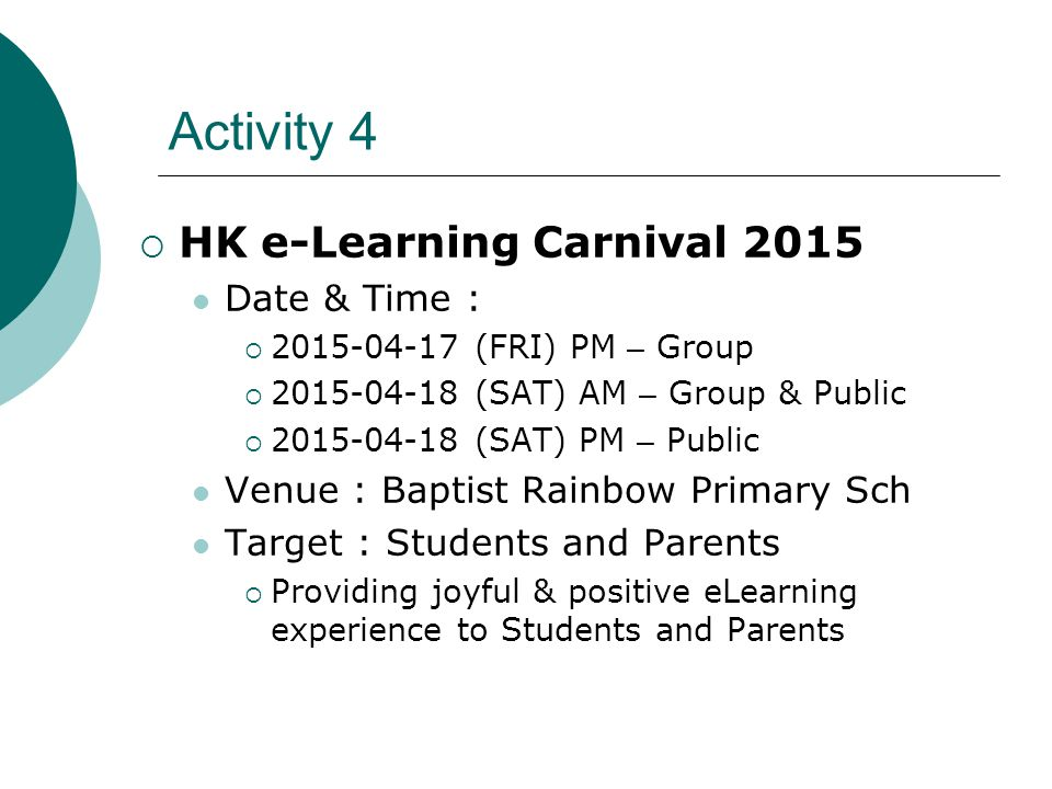 Activity 4  HK e-Learning Carnival 2015 Date & Time :  2015-04-17 (FRI) PM – Group  2015-04-18 (SAT) AM – Group & Public  2015-04-18 (SAT) PM – Public Venue : Baptist Rainbow Primary Sch Target : Students and Parents  Providing joyful & positive eLearning experience to Students and Parents