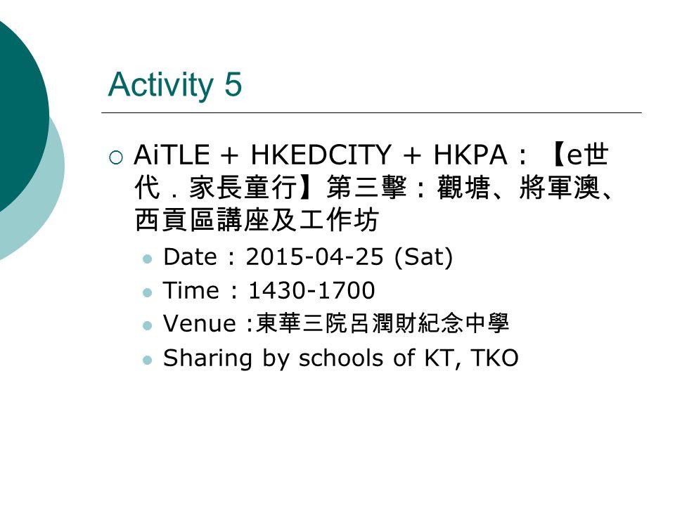 Activity 5  AiTLE + HKEDCITY + HKPA : 【 e 世 代.家長童行】第三擊 : 觀塘、將軍澳、 西貢區講座及工作坊 Date : 2015-04-25 (Sat) Time : 1430-1700 Venue : 東華三院呂潤財紀念中學 Sharing by schools of KT, TKO
