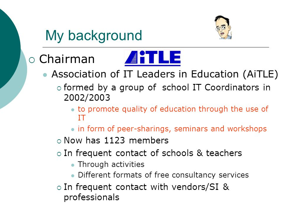 My background  Chairman Association of IT Leaders in Education (AiTLE)  formed by a group of school IT Coordinators in 2002/2003 to promote quality of education through the use of IT in form of peer-sharings, seminars and workshops  Now has 1123 members  In frequent contact of schools & teachers Through activities Different formats of free consultancy services  In frequent contact with vendors/SI & professionals