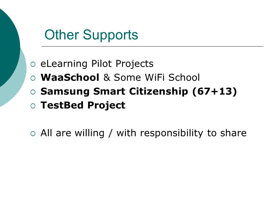 Other Supports  eLearning Pilot Projects  WaaSchool & Some WiFi School  Samsung Smart Citizenship (67+13)  TestBed Project  All are willing / with responsibility to share