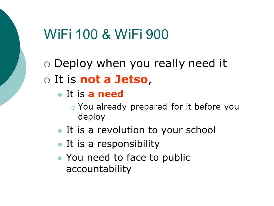 WiFi 100 & WiFi 900  Deploy when you really need it  It is not a Jetso, It is a need  You already prepared for it before you deploy It is a revolution to your school It is a responsibility You need to face to public accountability
