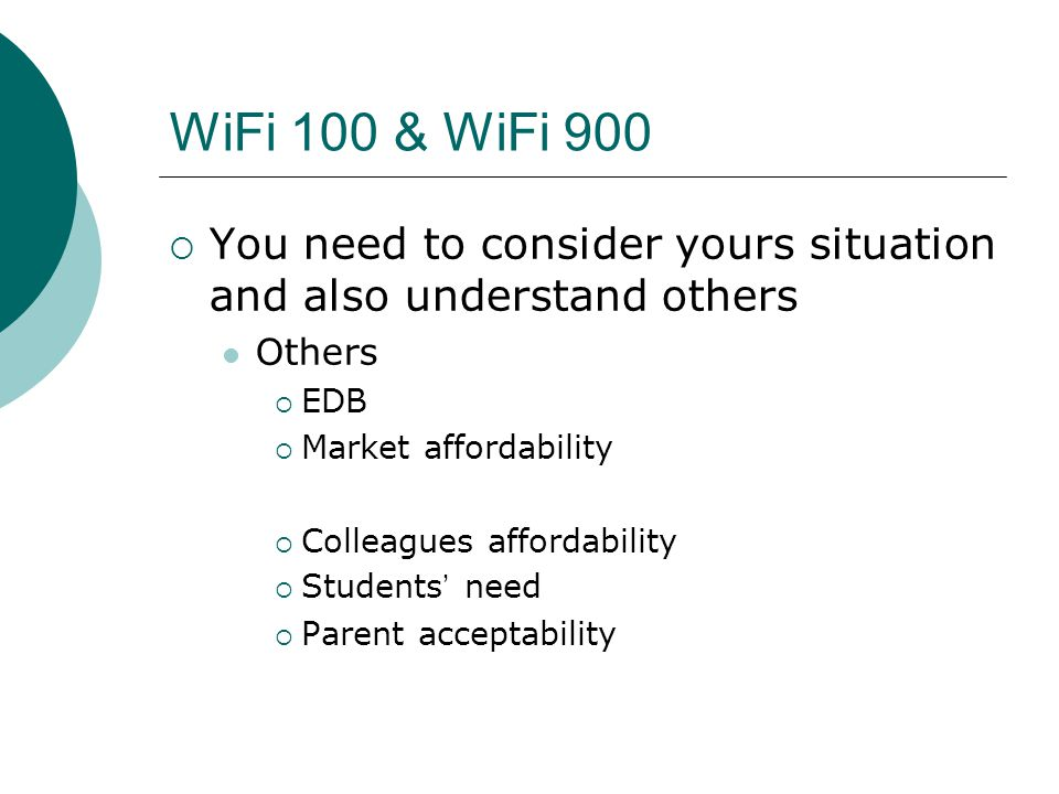 WiFi 100 & WiFi 900  You need to consider yours situation and also understand others Others  EDB  Market affordability  Colleagues affordability  Students ' need  Parent acceptability