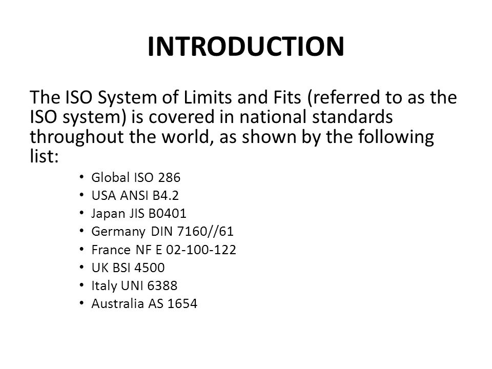 INTRODUCTION The ISO System of Limits and Fits (referred to as the ISO system) is covered in national standards throughout the world, as shown by the