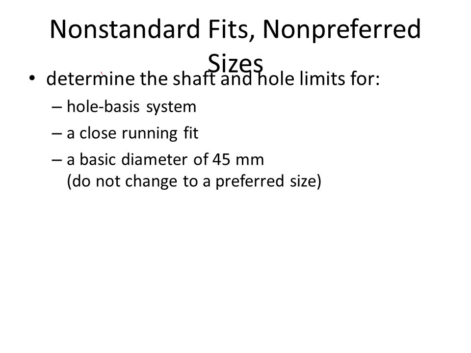 Nonstandard Fits, Nonpreferred Sizes determine the shaft and hole limits for: – hole-basis system – a close running fit – a basic diameter of 45 mm (d