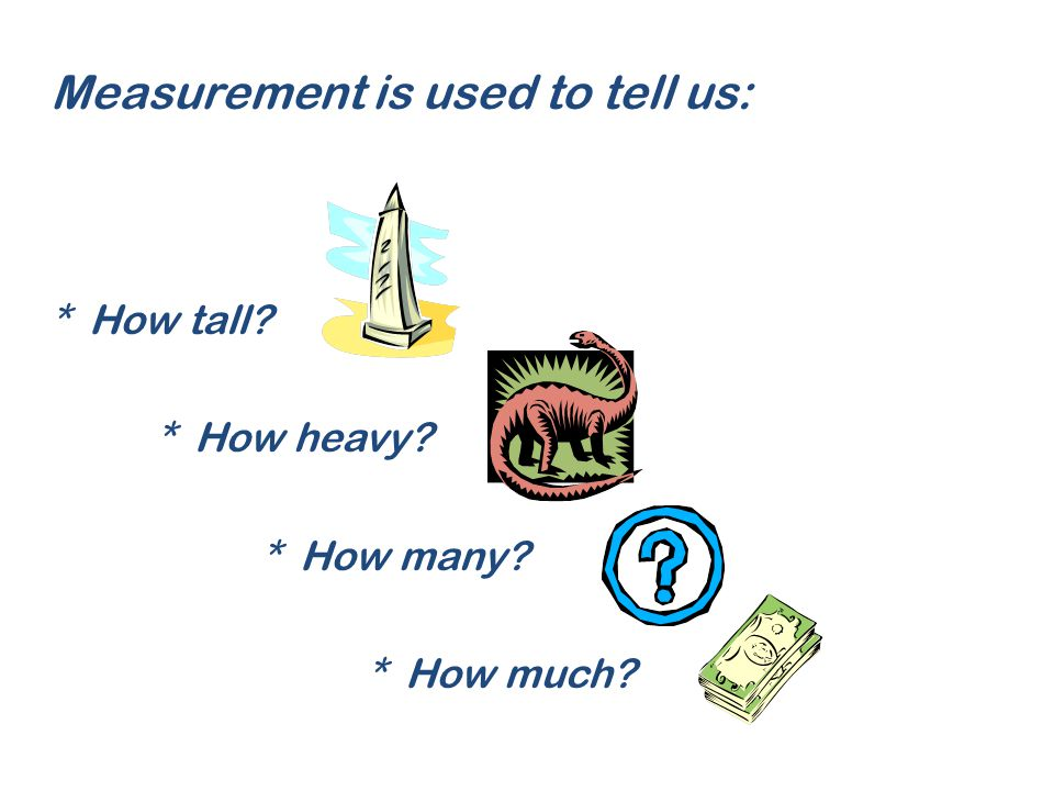 Measurement is used to tell us: * How tall? * How heavy? * How many? * How much?