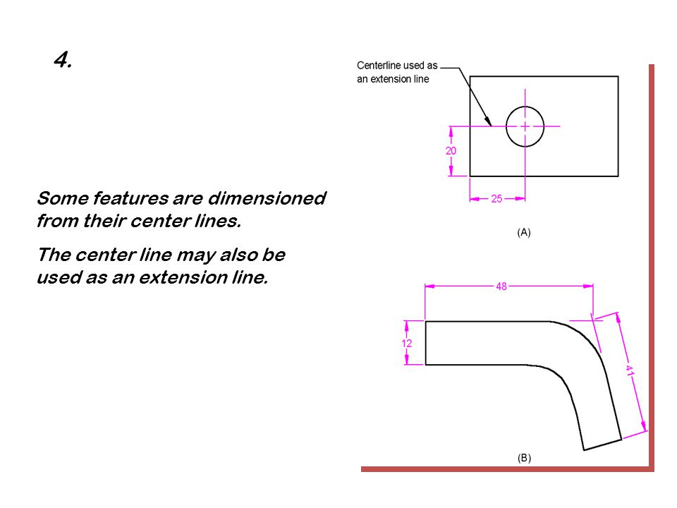 Some features are dimensioned from their center lines. The center line may also be used as an extension line. 4.