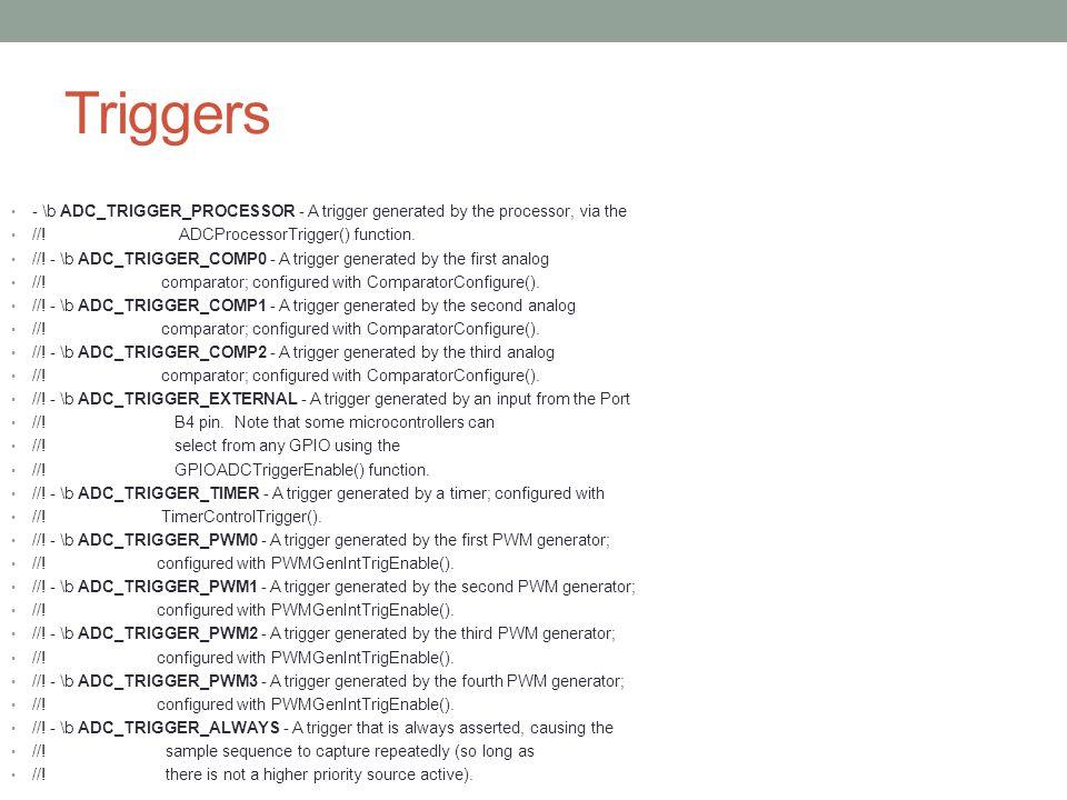 Triggers - \b ADC_TRIGGER_PROCESSOR - A trigger generated by the processor, via the //! ADCProcessorTrigger() function. //! - \b ADC_TRIGGER_COMP0 - A