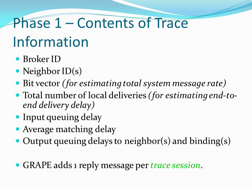 Phase 1 – Contents of Trace Information Broker ID Neighbor ID(s) Bit vector (for estimating total system message rate) Total number of local deliveries (for estimating end-to- end delivery delay) Input queuing delay Average matching delay Output queuing delays to neighbor(s) and binding(s) GRAPE adds 1 reply message per trace session.