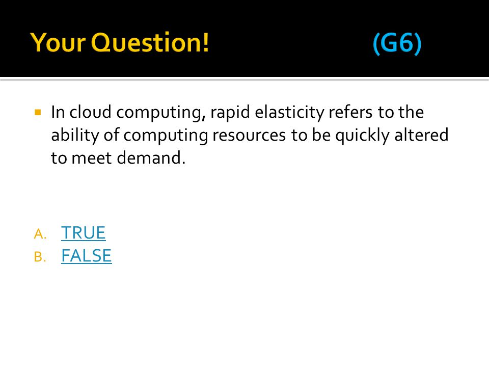  In cloud computing, rapid elasticity refers to the ability of computing resources to be quickly altered to meet demand. A. TRUE TRUE B. FALSE FALSE