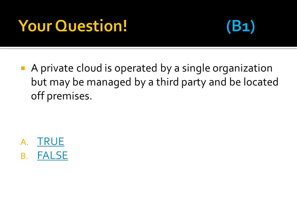  A private cloud is operated by a single organization but may be managed by a third party and be located off premises. A. TRUE TRUE B. FALSE FALSE