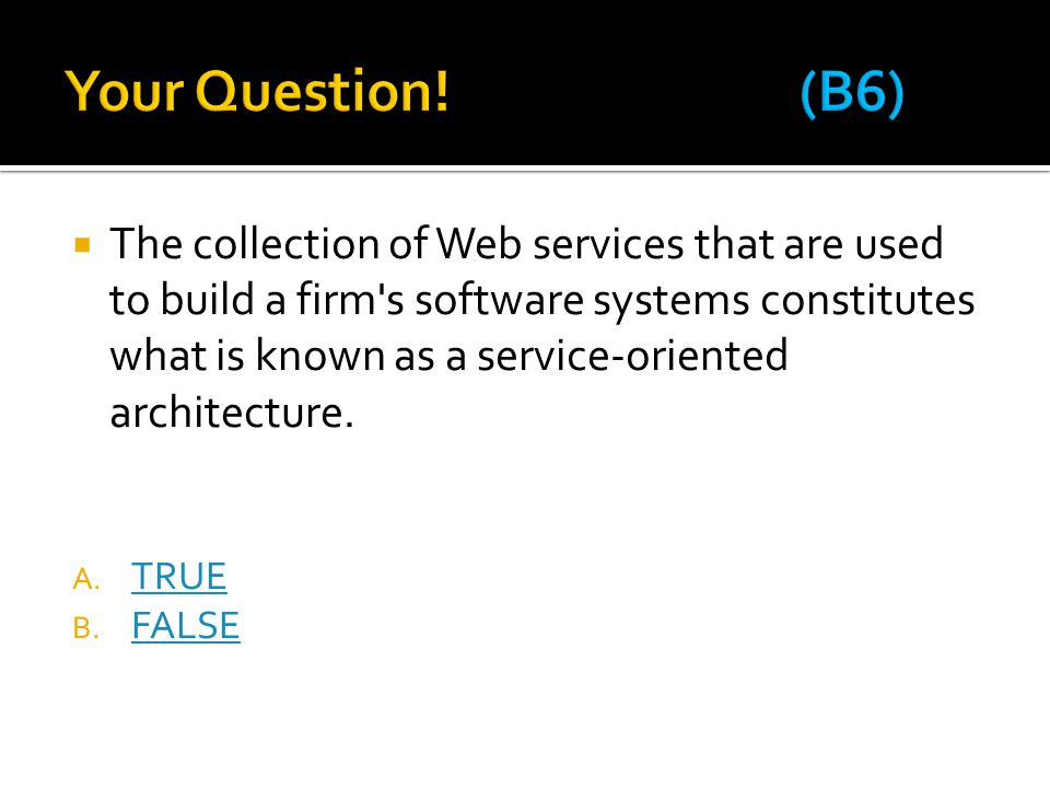  The collection of Web services that are used to build a firm's software systems constitutes what is known as a service-oriented architecture. A. TRU