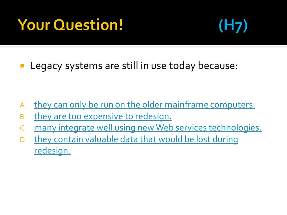  Legacy systems are still in use today because: A.