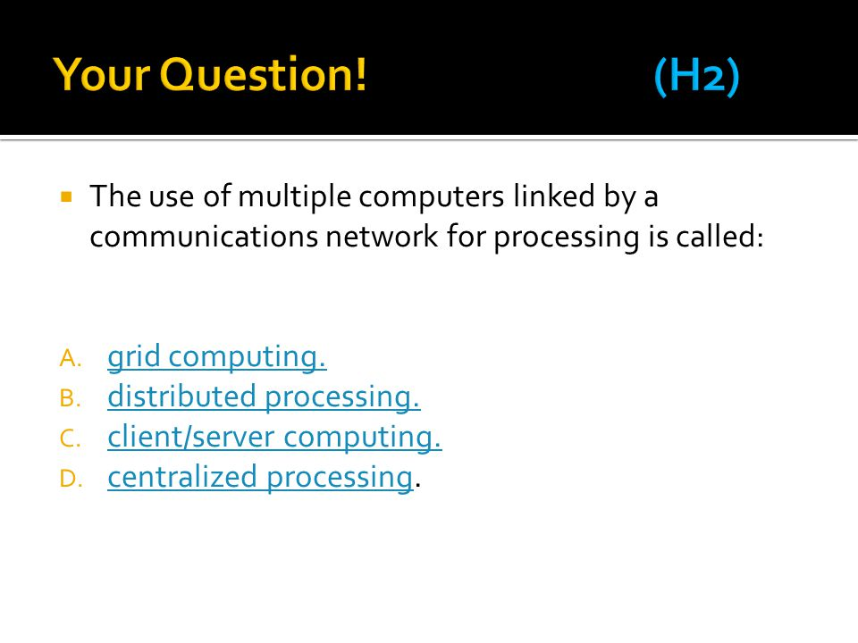  The use of multiple computers linked by a communications network for processing is called: A.