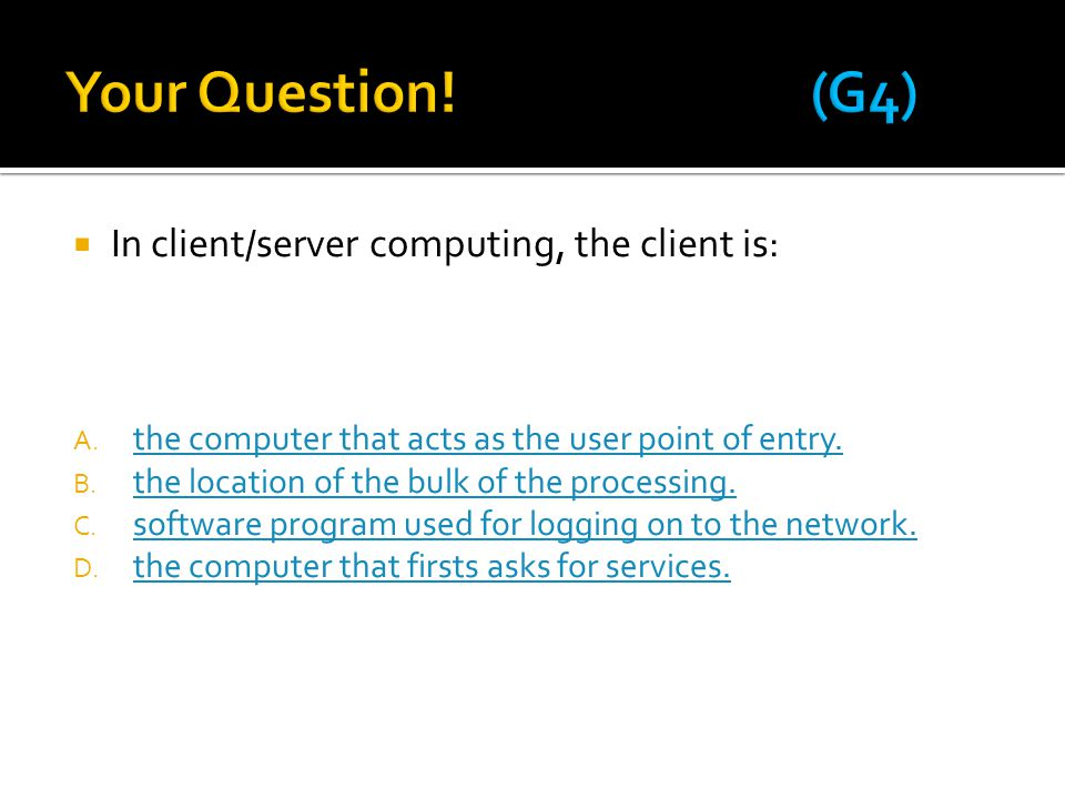  In client/server computing, the client is: A. the computer that acts as the user point of entry. the computer that acts as the user point of entry.
