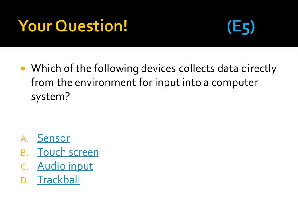  Which of the following devices collects data directly from the environment for input into a computer system? A. Sensor Sensor B. Touch screen Touch