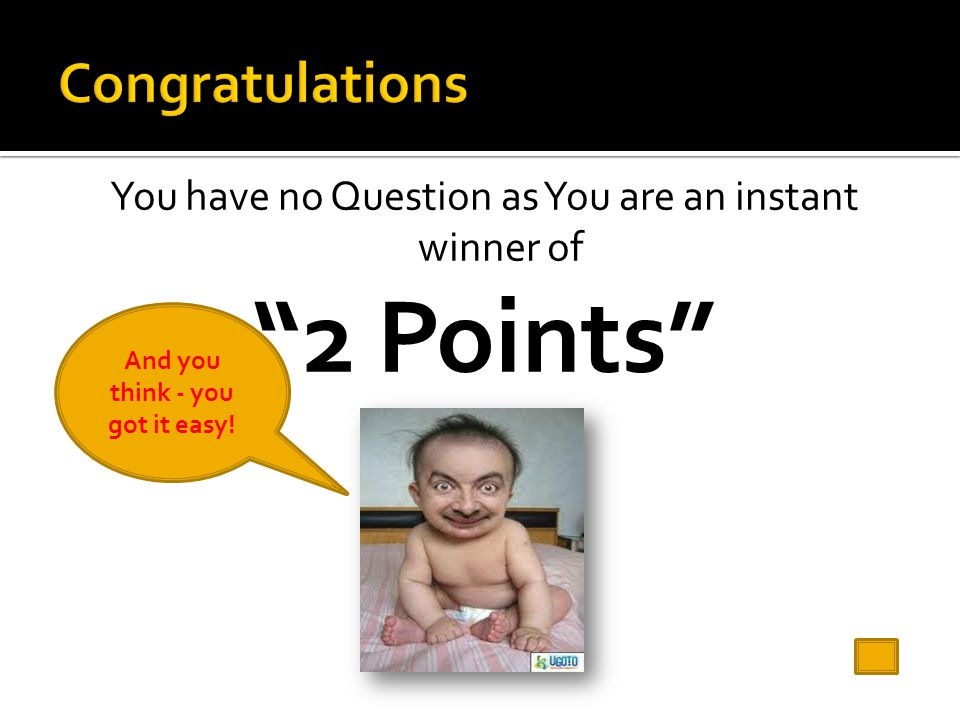 You have no Question as You are an instant winner of 2 Points And you think - you got it easy!