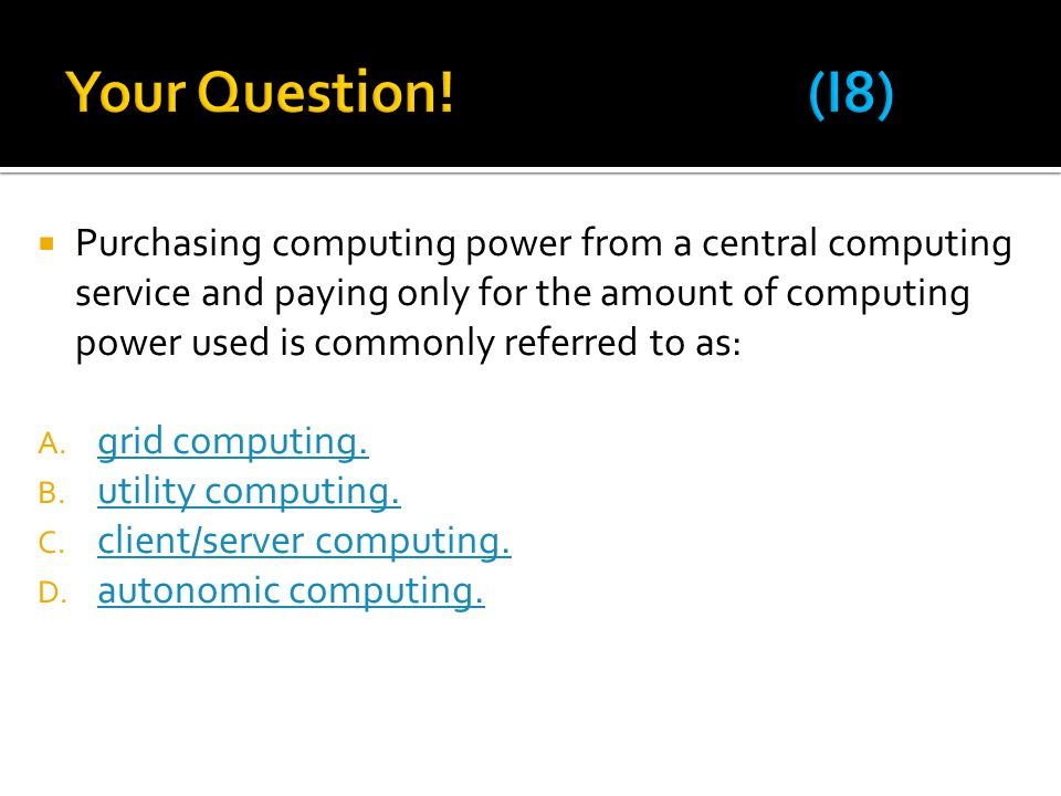  Purchasing computing power from a central computing service and paying only for the amount of computing power used is commonly referred to as: A. gr