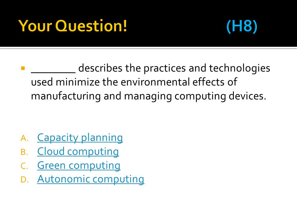  ________ describes the practices and technologies used minimize the environmental effects of manufacturing and managing computing devices. A. Capaci