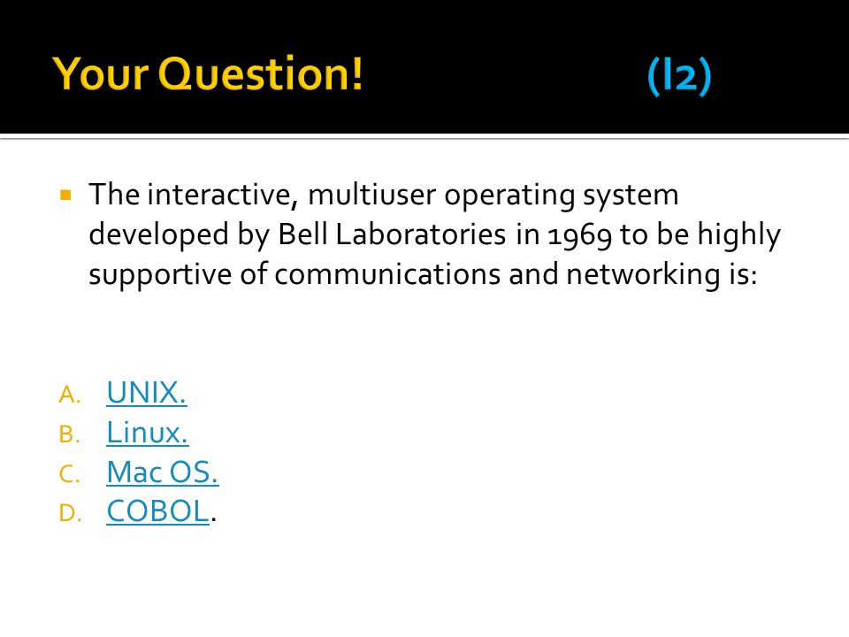  The interactive, multiuser operating system developed by Bell Laboratories in 1969 to be highly supportive of communications and networking is: A. U