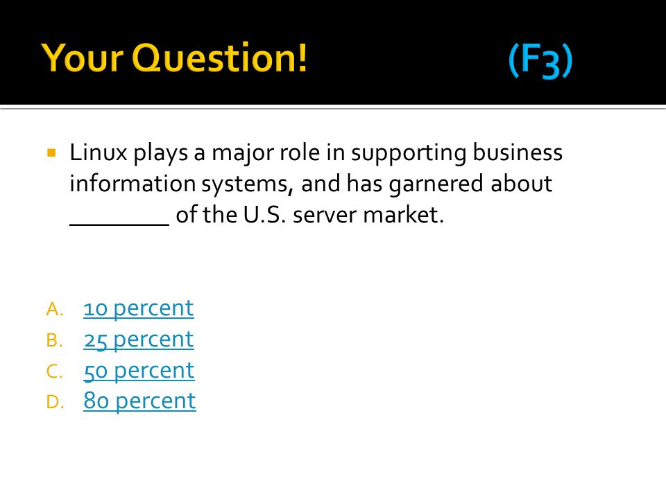  Linux plays a major role in supporting business information systems, and has garnered about ________ of the U.S. server market. A. 10 percent 10 per