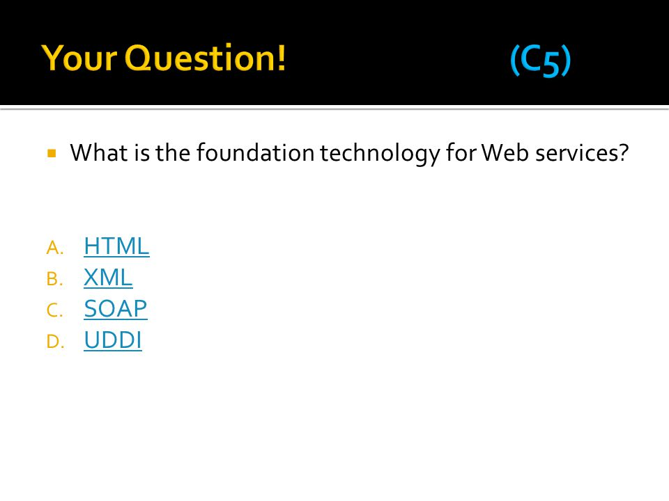  What is the foundation technology for Web services? A. HTML HTML B. XML XML C. SOAP SOAP D. UDDI UDDI
