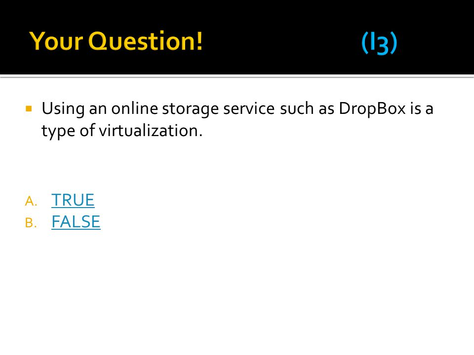  Using an online storage service such as DropBox is a type of virtualization. A. TRUE TRUE B. FALSE FALSE