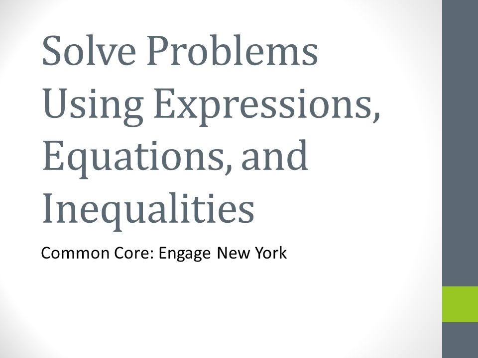 Solve Problems Using Expressions, Equations, and Inequalities Common Core: Engage New York