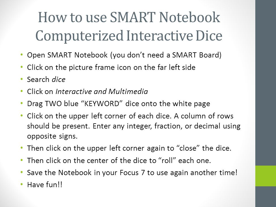 How to use SMART Notebook Computerized Interactive Dice Open SMART Notebook (you don't need a SMART Board) Click on the picture frame icon on the far left side Search dice Click on Interactive and Multimedia Drag TWO blue KEYWORD dice onto the white page Click on the upper left corner of each dice.