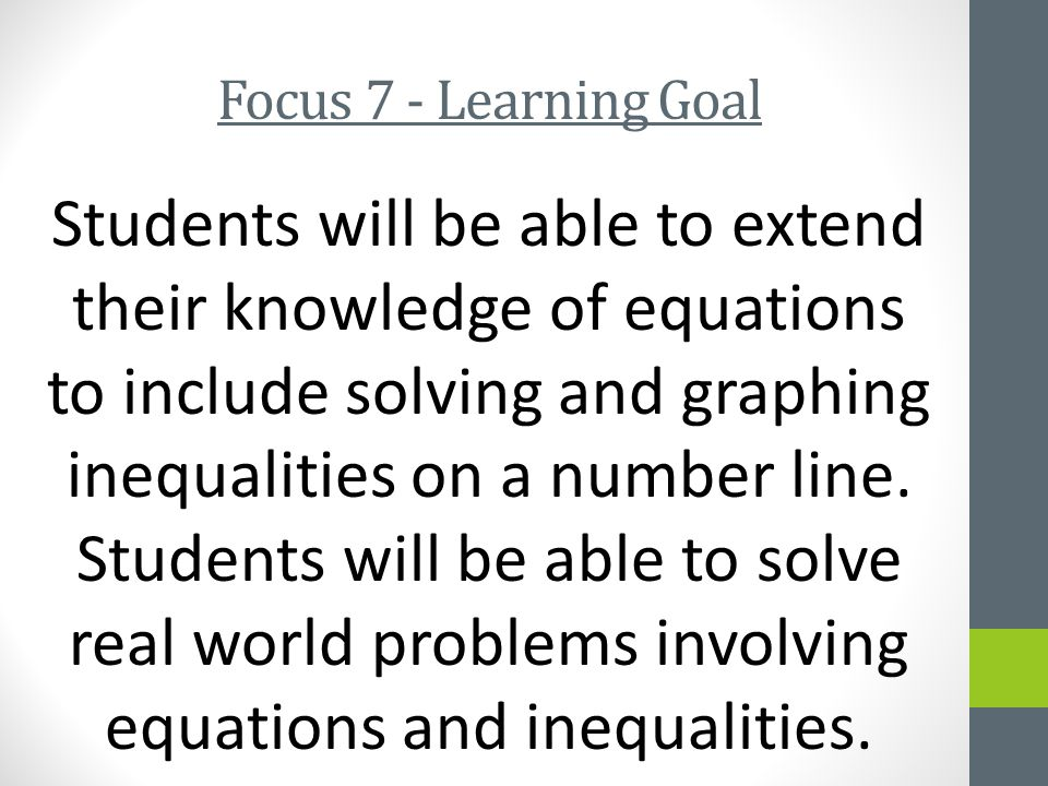 Focus 7 - Learning Goal Students will be able to extend their knowledge of equations to include solving and graphing inequalities on a number line.