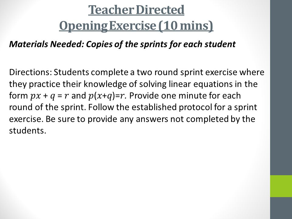 Teacher Directed Opening Exercise (10 mins) Materials Needed: Copies of the sprints for each student Directions: Students complete a two round sprint exercise where they practice their knowledge of solving linear equations in the form + = and (+)=.