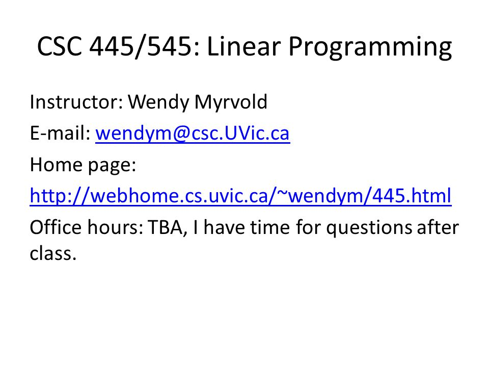 CSC 445/545: Linear Programming Instructor: Wendy Myrvold E-mail: wendym@csc.UVic.cawendym@csc.UVic.ca Home page: http://webhome.cs.uvic.ca/~wendym/445.html Office hours: TBA, I have time for questions after class.