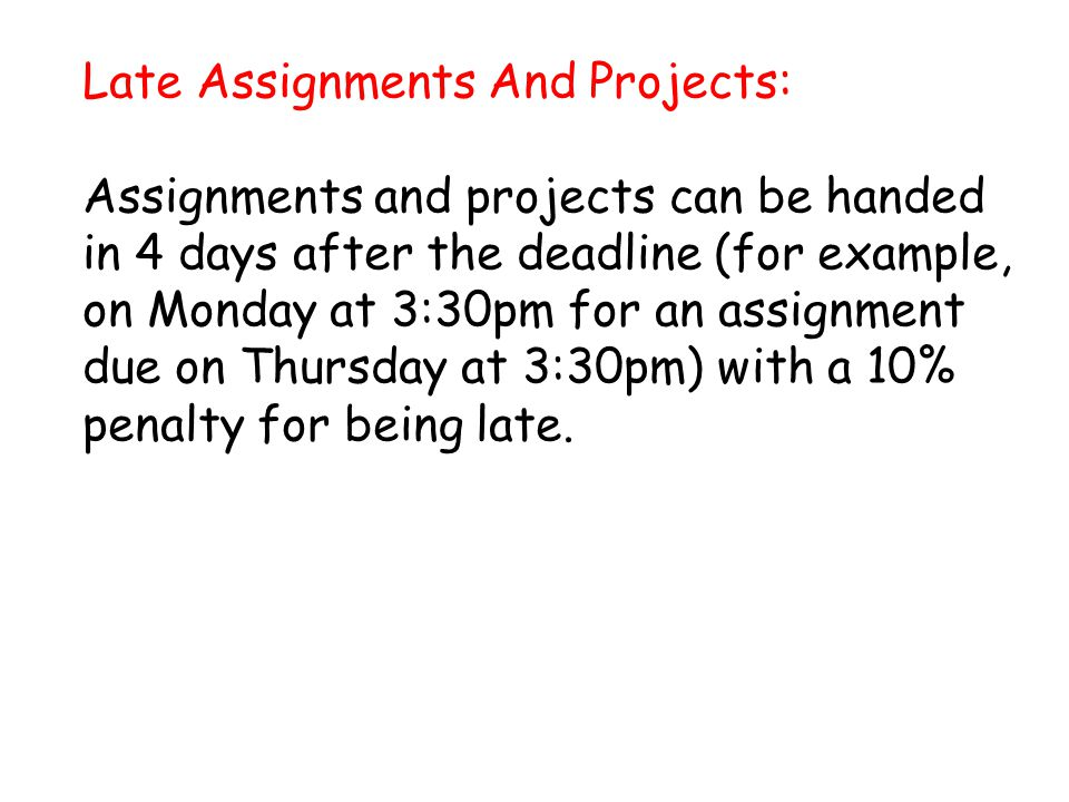 Late Assignments And Projects: Assignments and projects can be handed in 4 days after the deadline (for example, on Monday at 3:30pm for an assignment due on Thursday at 3:30pm) with a 10% penalty for being late.
