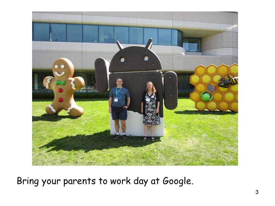 3 Bring your parents to work day at Google.