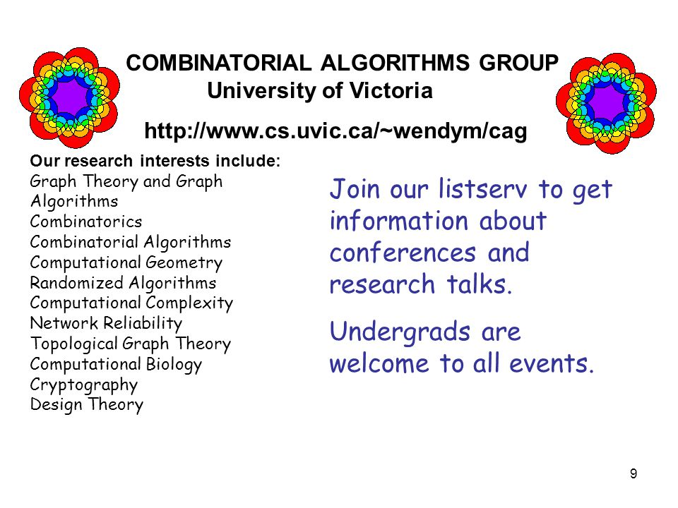 9 COMBINATORIAL ALGORITHMS GROUP University of Victoria http://www.cs.uvic.ca/~wendym/cag Our research interests include: Graph Theory and Graph Algorithms Combinatorics Combinatorial Algorithms Computational Geometry Randomized Algorithms Computational Complexity Network Reliability Topological Graph Theory Computational Biology Cryptography Design Theory Join our listserv to get information about conferences and research talks.