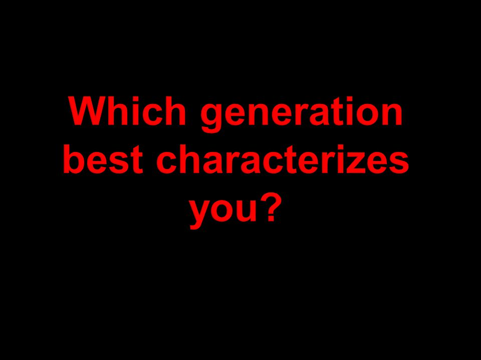 Which generation best characterizes you