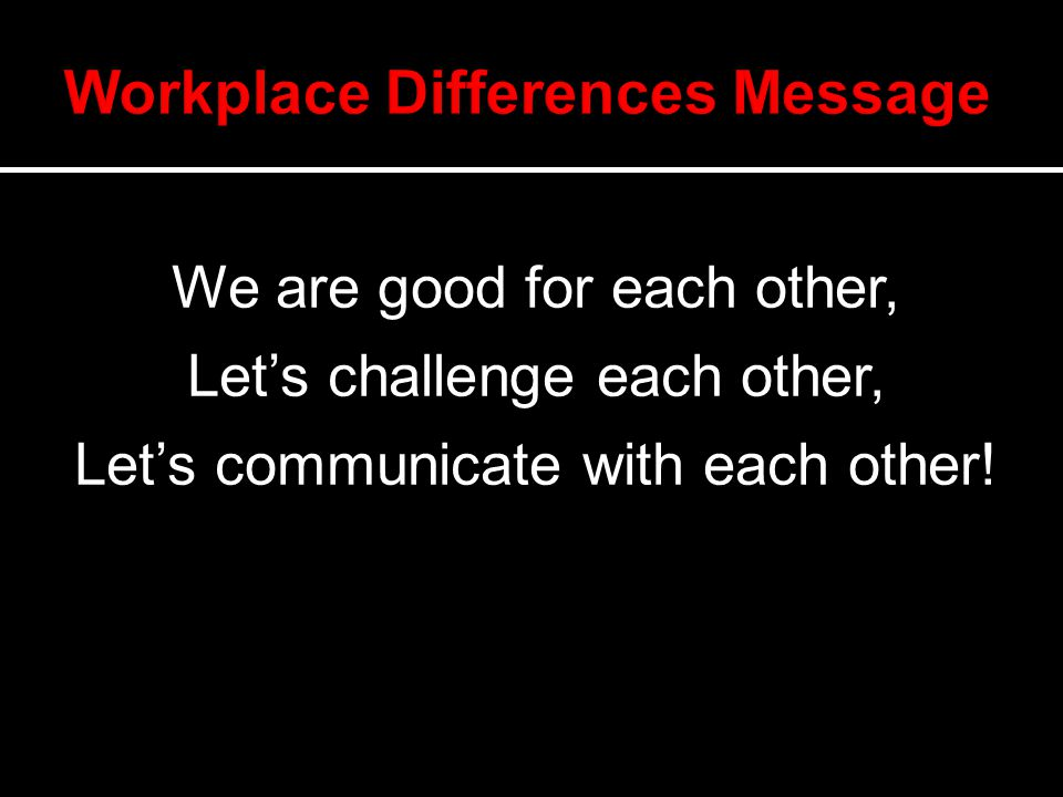 We are good for each other, Let's challenge each other, Let's communicate with each other!