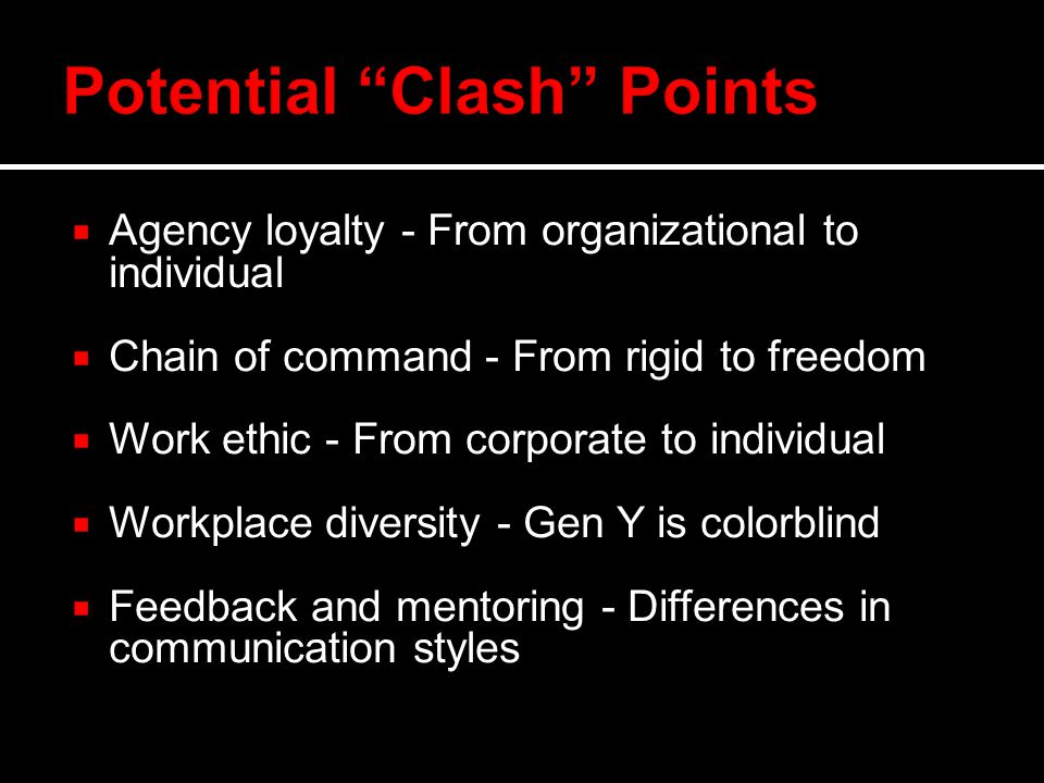  Agency loyalty - From organizational to individual  Chain of command - From rigid to freedom  Work ethic - From corporate to individual  Workplace diversity - Gen Y is colorblind  Feedback and mentoring - Differences in communication styles