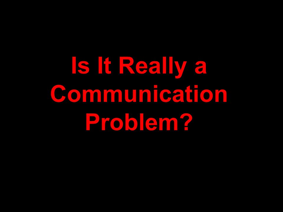 Is It Really a Communication Problem