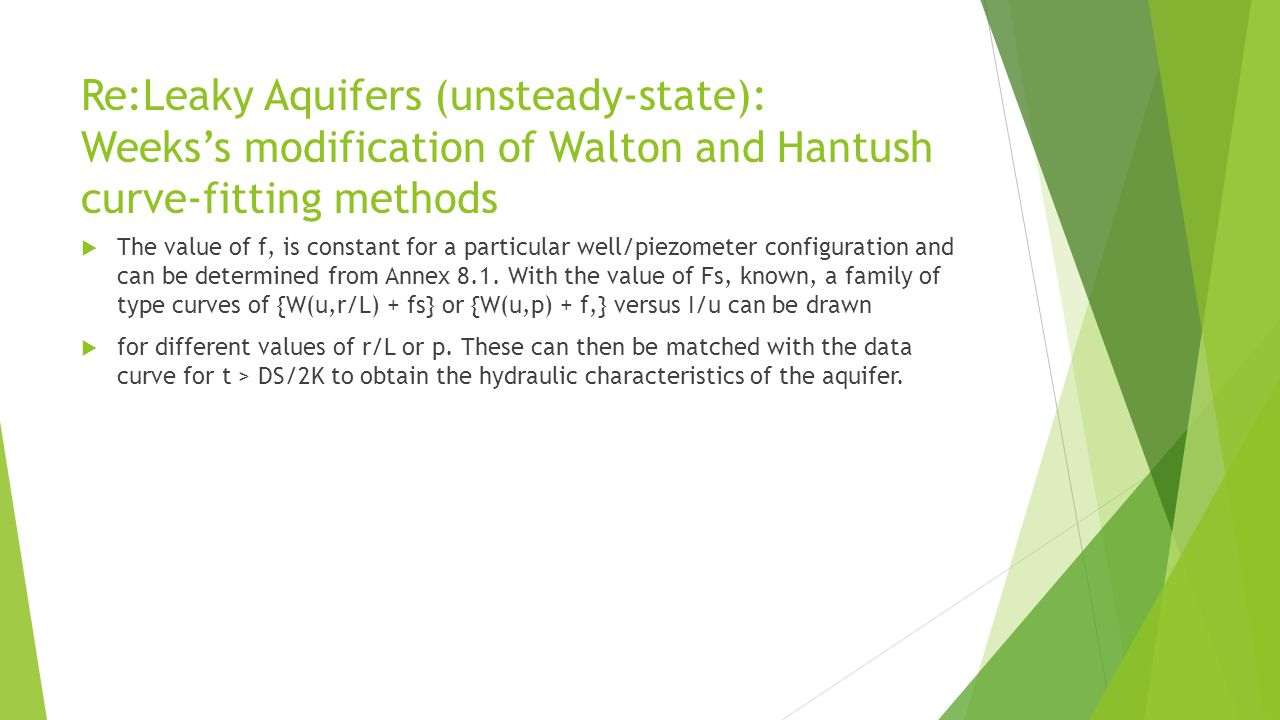 Re:Leaky Aquifers (unsteady-state): Weeks's modification of Walton and Hantush curve-fitting methods  The value of f, is constant for a particular well/piezometer configuration and can be determined from Annex 8.1.