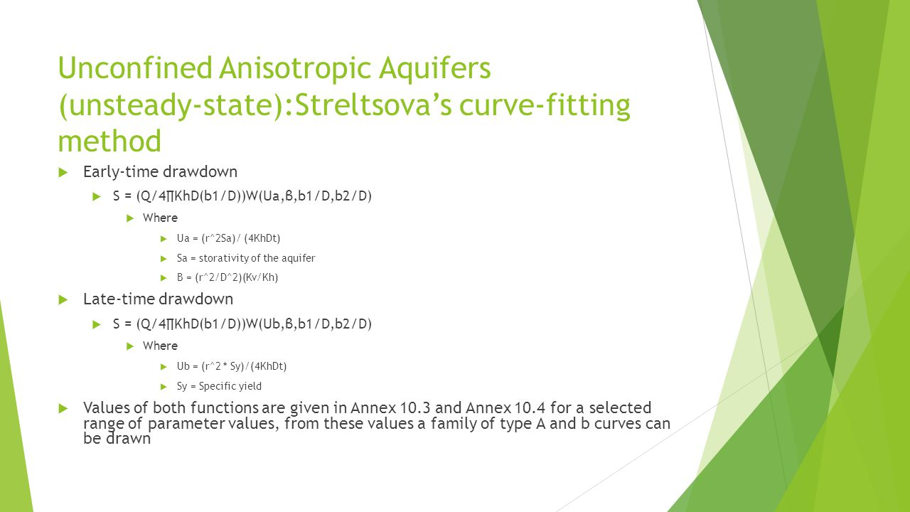 Unconfined Anisotropic Aquifers (unsteady-state):Streltsova's curve-fitting method  Early-time drawdown  S = (Q/4∏KhD(b1/D))W(Ua,β,b1/D,b2/D)  Where  Ua = (r^2Sa)/ (4KhDt)  Sa = storativity of the aquifer  Β = (r^2/D^2)(Kv/Kh)  Late-time drawdown  S = (Q/4∏KhD(b1/D))W(Ub,β,b1/D,b2/D)  Where  Ub = (r^2 * Sy)/(4KhDt)  Sy = Specific yield  Values of both functions are given in Annex 10.3 and Annex 10.4 for a selected range of parameter values, from these values a family of type A and b curves can be drawn