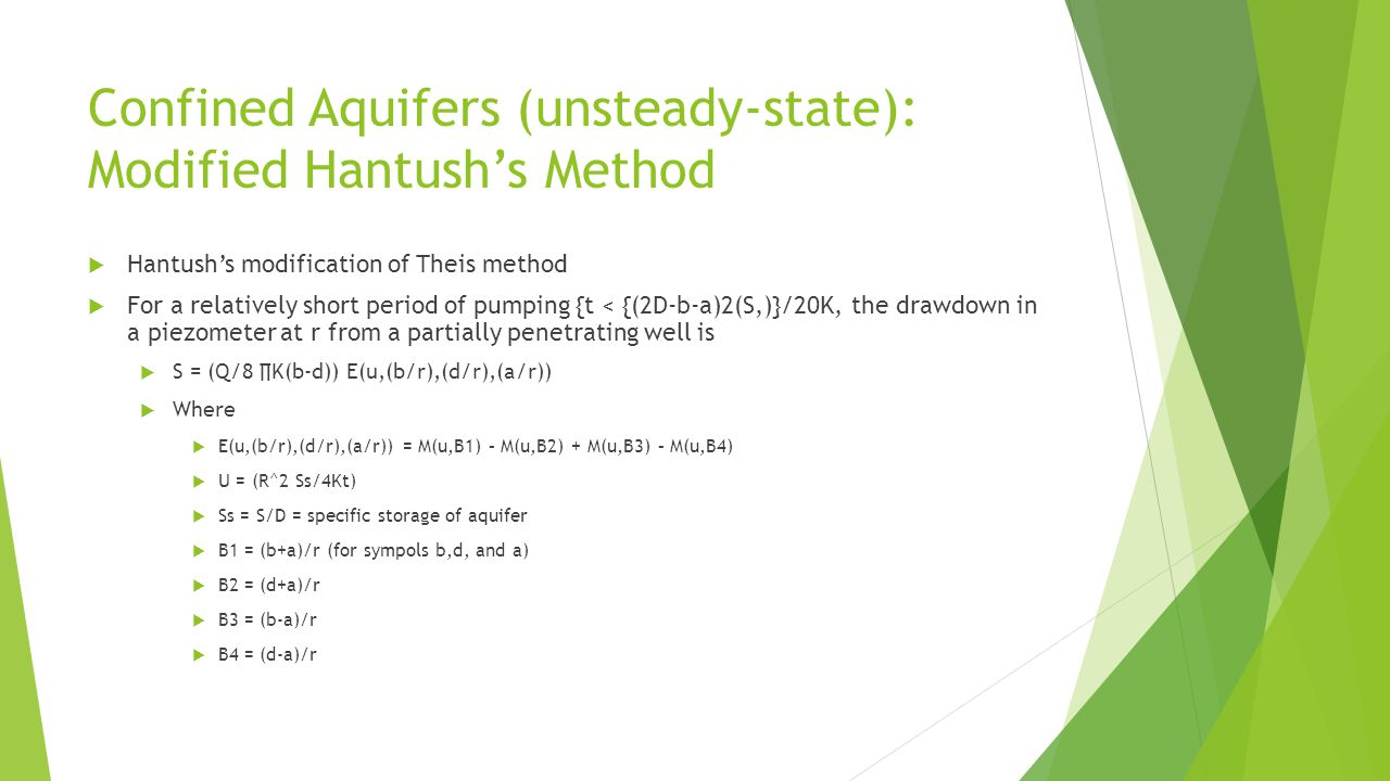 Confined Aquifers (unsteady-state): Modified Hantush's Method  Hantush's modification of Theis method  For a relatively short period of pumping {t < {(2D-b-a)2(S,)}/20K, the drawdown in a piezometer at r from a partially penetrating well is  S = (Q/8 ∏K(b-d)) E(u,(b/r),(d/r),(a/r))  Where  E(u,(b/r),(d/r),(a/r)) = M(u,B1) – M(u,B2) + M(u,B3) – M(u,B4)  U = (R^2 Ss/4Kt)  Ss = S/D = specific storage of aquifer  B1 = (b+a)/r (for sympols b,d, and a)  B2 = (d+a)/r  B3 = (b-a)/r  B4 = (d-a)/r